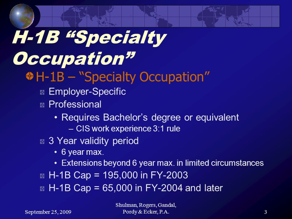 September 25, 2009 Shulman, Rogers, Gandal, Pordy & Ecker, P.A.3 H-1B Specialty Occupation H-1B – Specialty Occupation Employer-Specific Professional Requires Bachelor's degree or equivalent –CIS work experience 3:1 rule 3 Year validity period 6 year max.