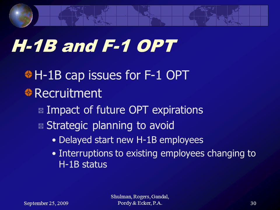 September 25, 2009 Shulman, Rogers, Gandal, Pordy & Ecker, P.A.30 H-1B and F-1 OPT H-1B cap issues for F-1 OPT Recruitment Impact of future OPT expirations Strategic planning to avoid Delayed start new H-1B employees Interruptions to existing employees changing to H-1B status