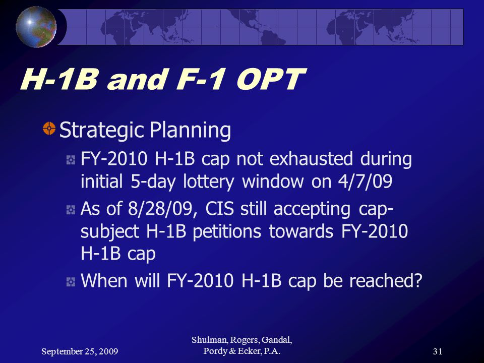 September 25, 2009 Shulman, Rogers, Gandal, Pordy & Ecker, P.A.31 H-1B and F-1 OPT Strategic Planning FY-2010 H-1B cap not exhausted during initial 5-