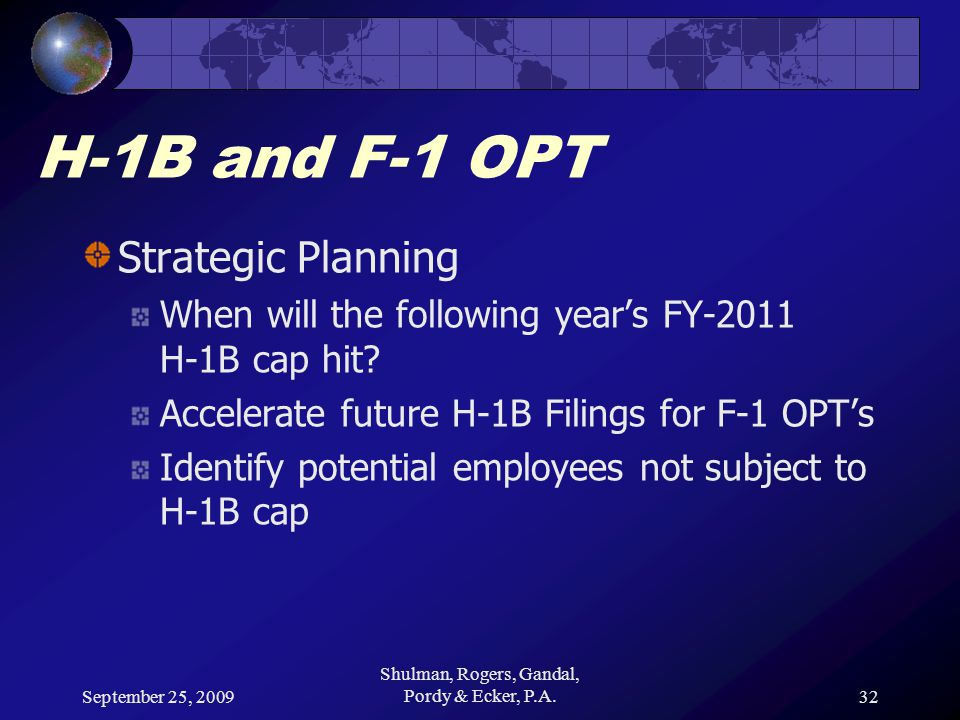 September 25, 2009 Shulman, Rogers, Gandal, Pordy & Ecker, P.A.32 H-1B and F-1 OPT Strategic Planning When will the following year's FY-2011 H-1B cap