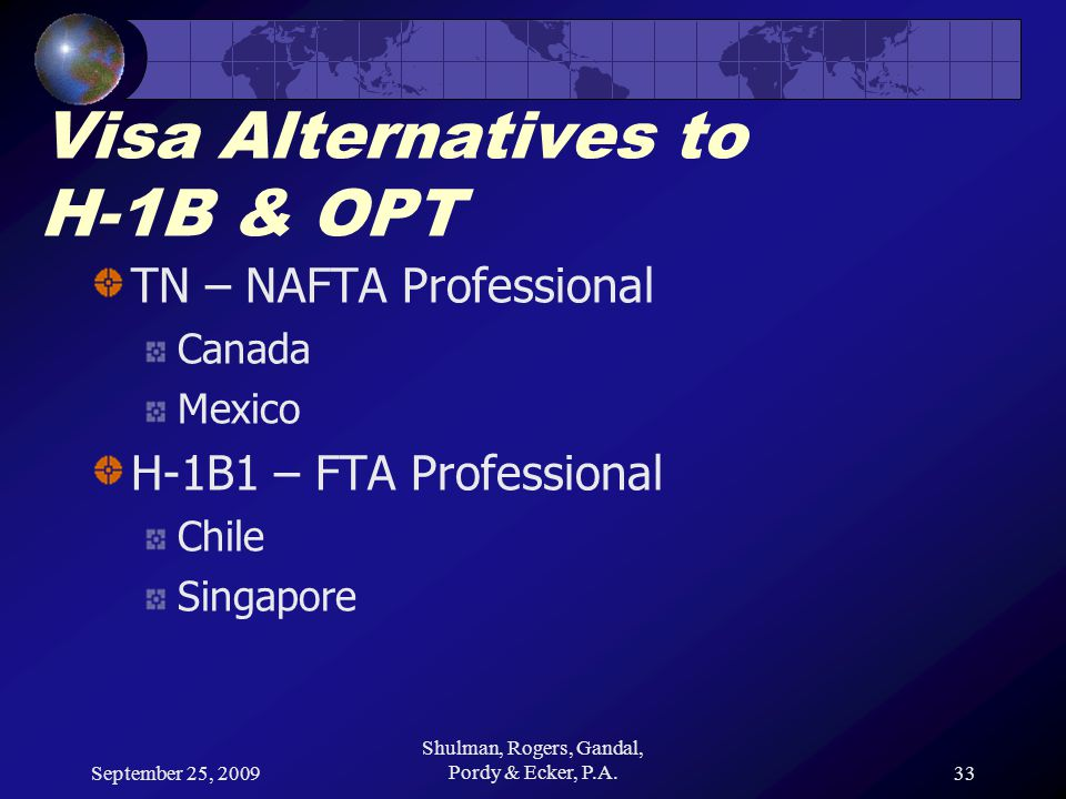 September 25, 2009 Shulman, Rogers, Gandal, Pordy & Ecker, P.A.33 Visa Alternatives to H-1B & OPT TN – NAFTA Professional Canada Mexico H-1B1 – FTA Professional Chile Singapore
