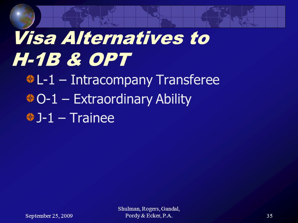 September 25, 2009 Shulman, Rogers, Gandal, Pordy & Ecker, P.A.35 Visa Alternatives to H-1B & OPT L-1 – Intracompany Transferee O-1 – Extraordinary Ab