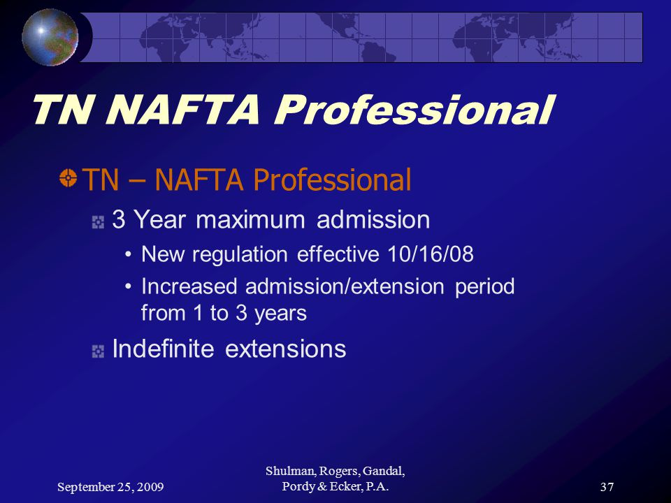 September 25, 2009 Shulman, Rogers, Gandal, Pordy & Ecker, P.A.37 TN NAFTA Professional TN – NAFTA Professional 3 Year maximum admission New regulation effective 10/16/08 Increased admission/extension period from 1 to 3 years Indefinite extensions