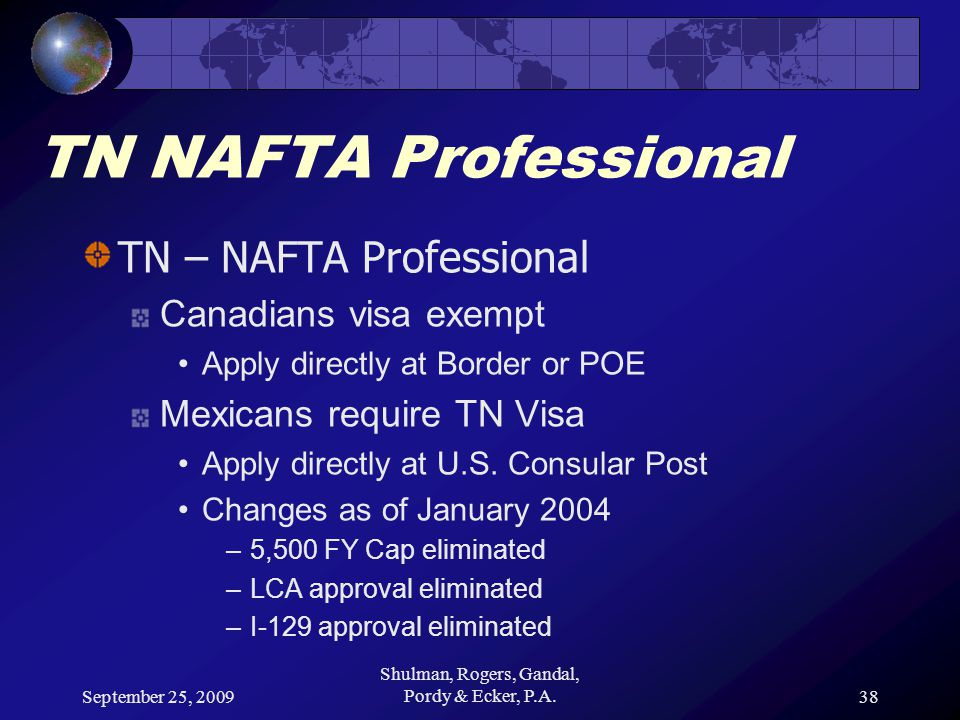 September 25, 2009 Shulman, Rogers, Gandal, Pordy & Ecker, P.A.38 TN NAFTA Professional TN – NAFTA Professional Canadians visa exempt Apply directly at Border or POE Mexicans require TN Visa Apply directly at U.S.