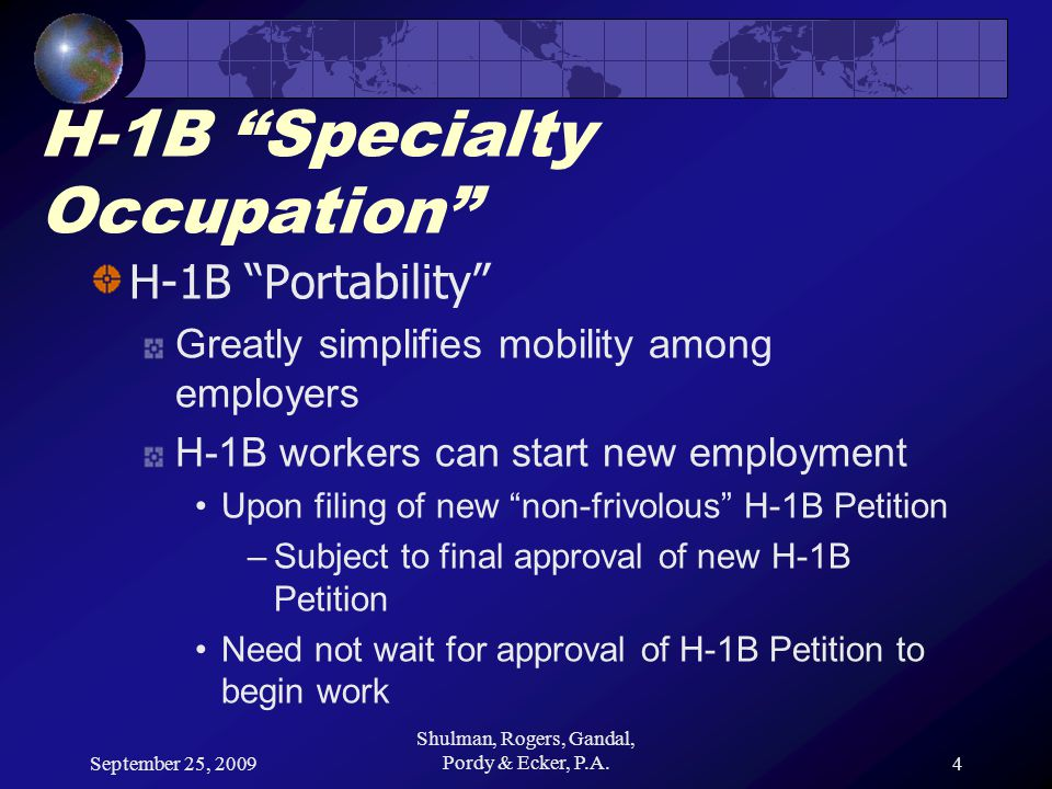 September 25, 2009 Shulman, Rogers, Gandal, Pordy & Ecker, P.A.4 H-1B Specialty Occupation H-1B Portability Greatly simplifies mobility among employers H-1B workers can start new employment Upon filing of new non-frivolous H-1B Petition –Subject to final approval of new H-1B Petition Need not wait for approval of H-1B Petition to begin work