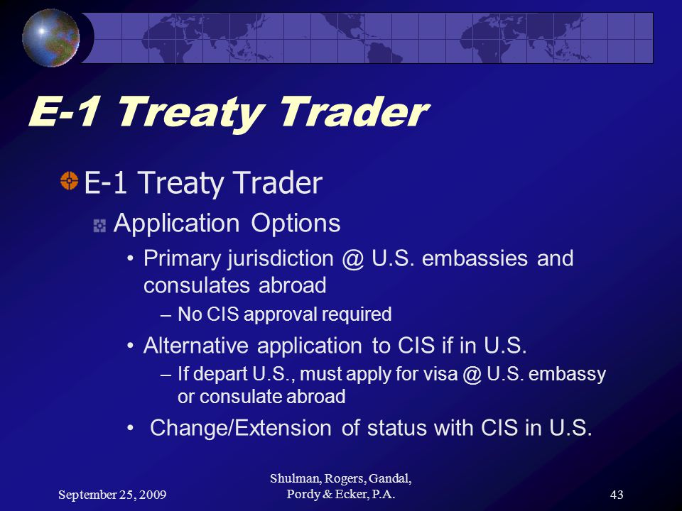September 25, 2009 Shulman, Rogers, Gandal, Pordy & Ecker, P.A.43 E-1 Treaty Trader Application Options Primary jurisdiction @ U.S. embassies and cons