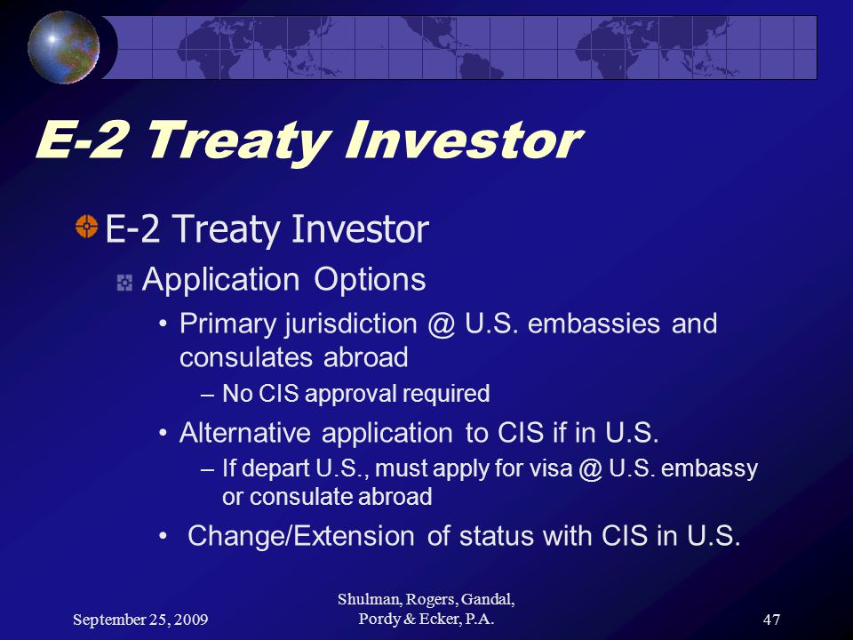 September 25, 2009 Shulman, Rogers, Gandal, Pordy & Ecker, P.A.47 E-2 Treaty Investor Application Options Primary jurisdiction @ U.S.