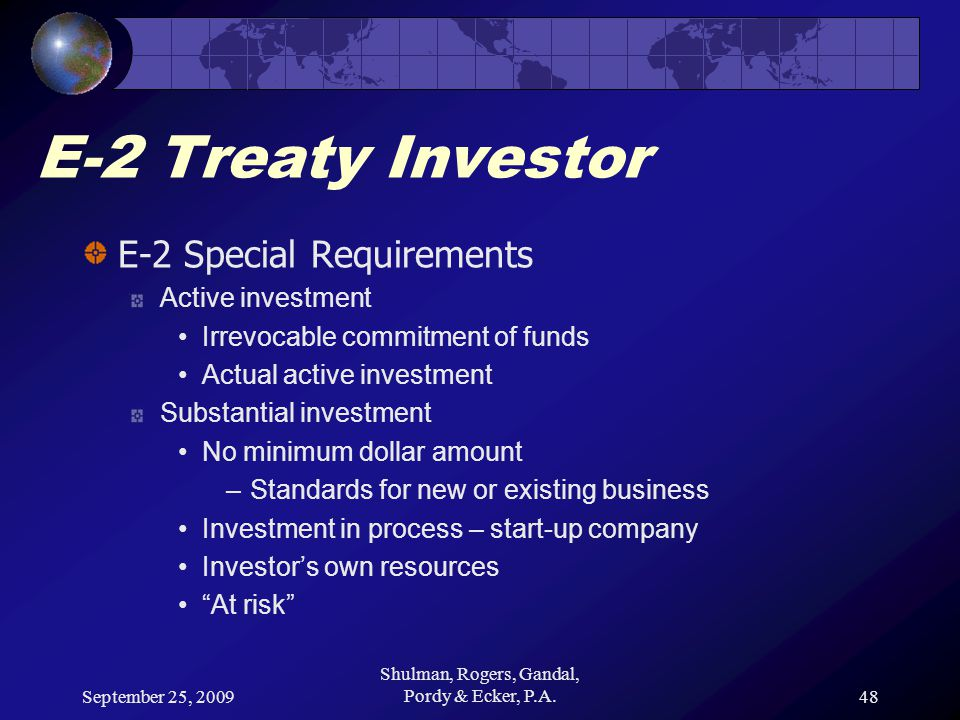 September 25, 2009 Shulman, Rogers, Gandal, Pordy & Ecker, P.A.48 E-2 Treaty Investor E-2 Special Requirements Active investment Irrevocable commitmen