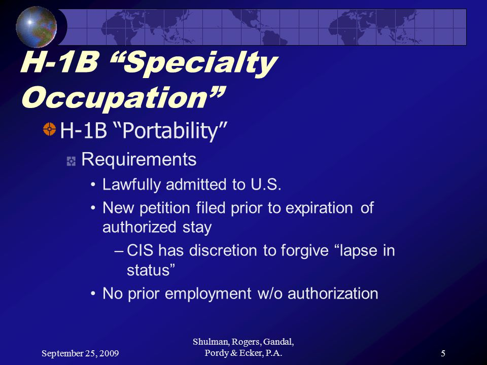 "September 25, 2009 Shulman, Rogers, Gandal, Pordy & Ecker, P.A.5 H-1B ""Specialty Occupation"" H-1B ""Portability"" Requirements Lawfully admitted to U.S."