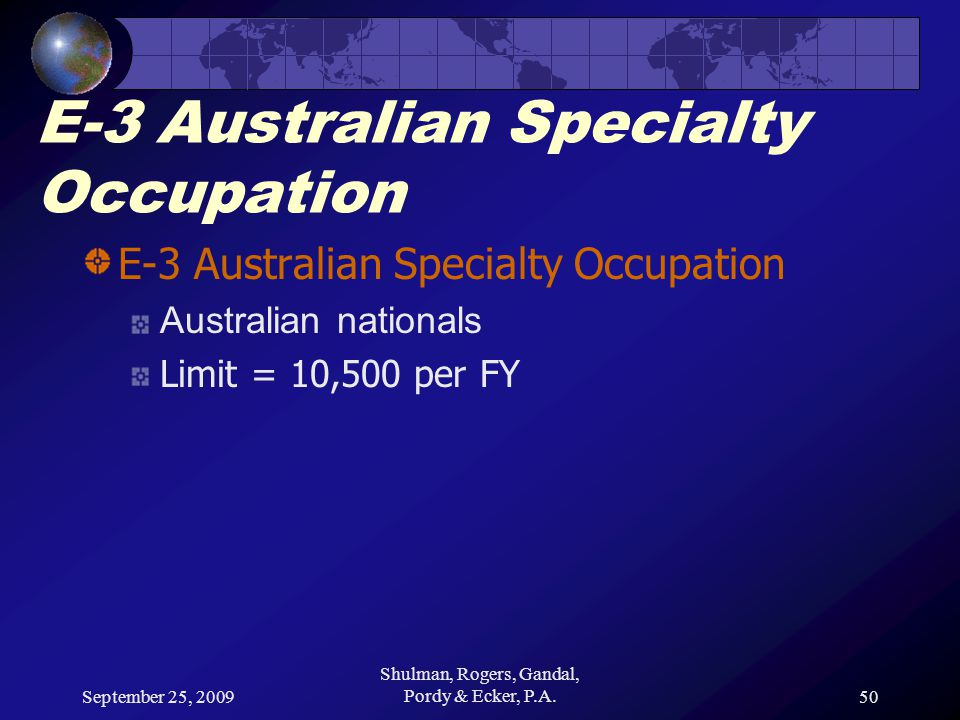 September 25, 2009 Shulman, Rogers, Gandal, Pordy & Ecker, P.A.50 E-3 Australian Specialty Occupation Australian nationals Limit = 10,500 per FY