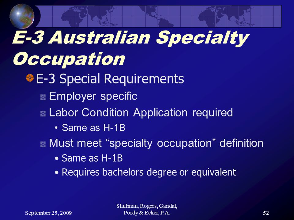 September 25, 2009 Shulman, Rogers, Gandal, Pordy & Ecker, P.A.52 E-3 Australian Specialty Occupation E-3 Special Requirements Employer specific Labor Condition Application required Same as H-1B Must meet specialty occupation definition Same as H-1B Requires bachelors degree or equivalent