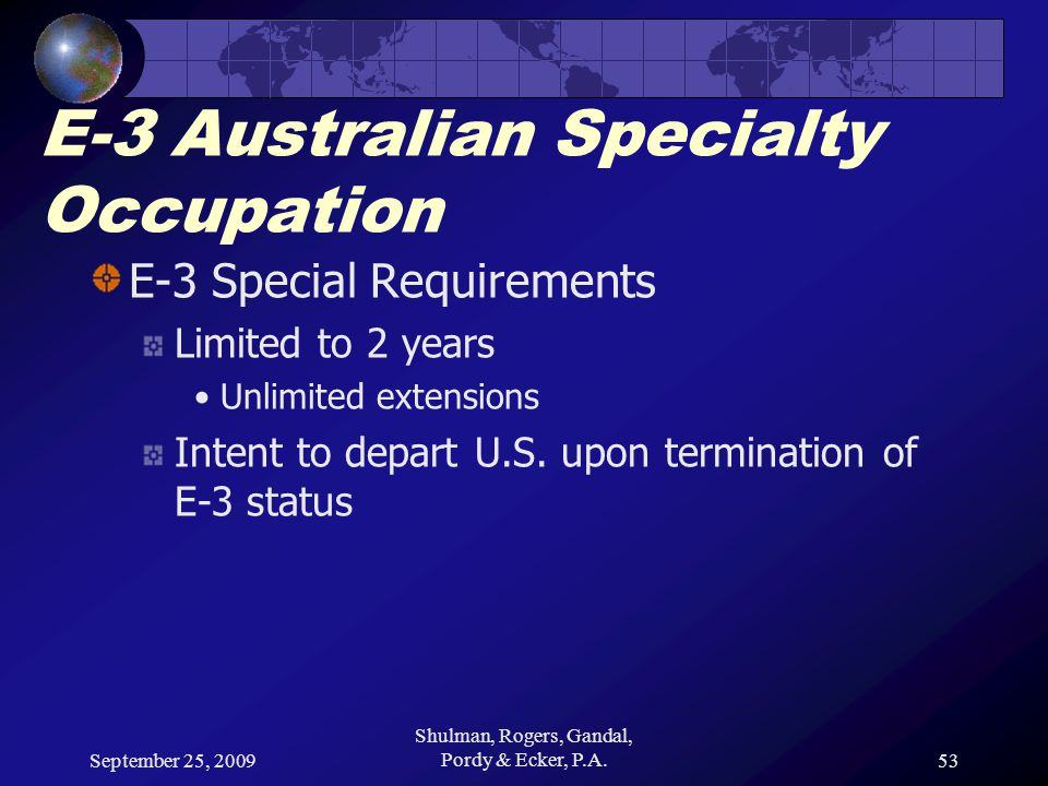 September 25, 2009 Shulman, Rogers, Gandal, Pordy & Ecker, P.A.53 E-3 Australian Specialty Occupation E-3 Special Requirements Limited to 2 years Unlimited extensions Intent to depart U.S.