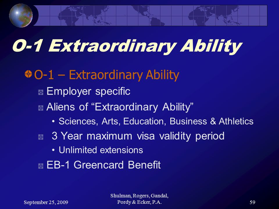 September 25, 2009 Shulman, Rogers, Gandal, Pordy & Ecker, P.A.59 O-1 Extraordinary Ability O-1 – Extraordinary Ability Employer specific Aliens of Extraordinary Ability Sciences, Arts, Education, Business & Athletics 3 Year maximum visa validity period Unlimited extensions EB-1 Greencard Benefit