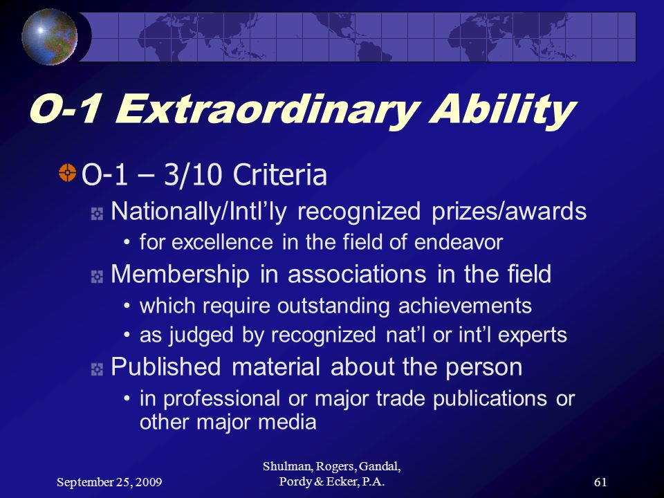 September 25, 2009 Shulman, Rogers, Gandal, Pordy & Ecker, P.A.61 O-1 Extraordinary Ability O-1 – 3/10 Criteria Nationally/Intl'ly recognized prizes/awards for excellence in the field of endeavor Membership in associations in the field which require outstanding achievements as judged by recognized nat'l or int'l experts Published material about the person in professional or major trade publications or other major media