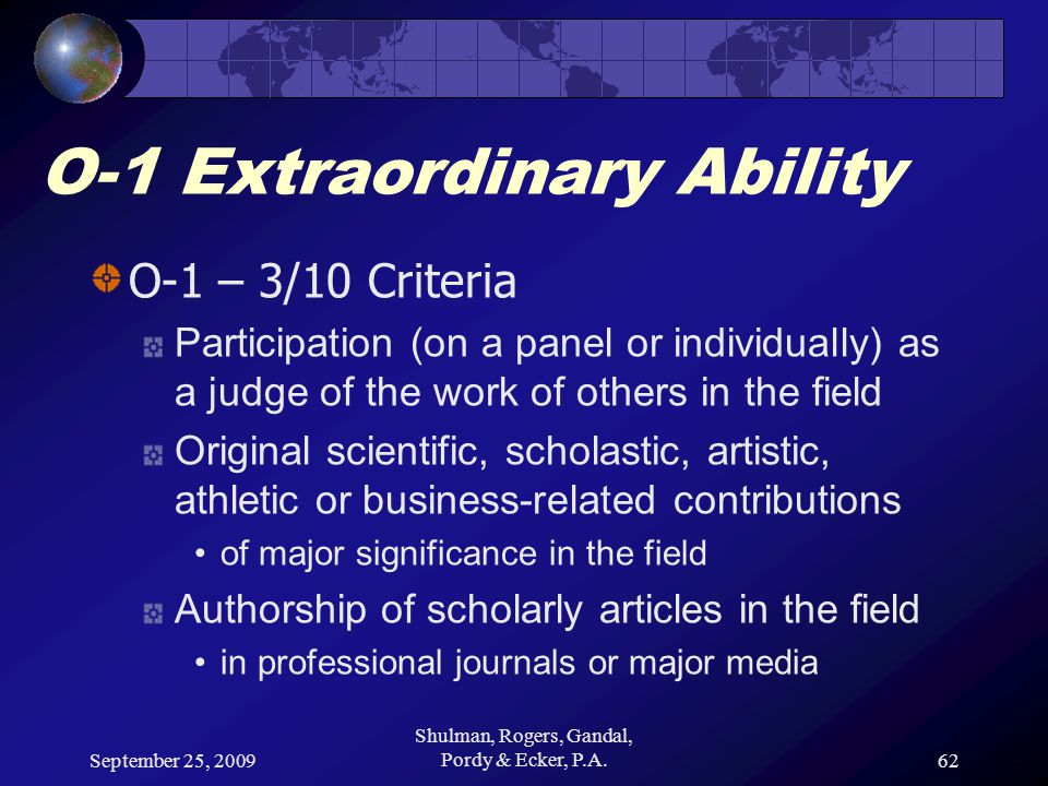 September 25, 2009 Shulman, Rogers, Gandal, Pordy & Ecker, P.A.62 O-1 Extraordinary Ability O-1 – 3/10 Criteria Participation (on a panel or individually) as a judge of the work of others in the field Original scientific, scholastic, artistic, athletic or business-related contributions of major significance in the field Authorship of scholarly articles in the field in professional journals or major media