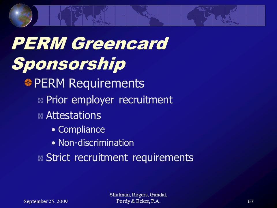 September 25, 2009 Shulman, Rogers, Gandal, Pordy & Ecker, P.A.67 PERM Greencard Sponsorship PERM Requirements Prior employer recruitment Attestations Compliance Non-discrimination Strict recruitment requirements