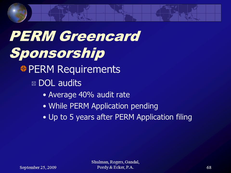 September 25, 2009 Shulman, Rogers, Gandal, Pordy & Ecker, P.A.68 PERM Greencard Sponsorship PERM Requirements DOL audits Average 40% audit rate While PERM Application pending Up to 5 years after PERM Application filing