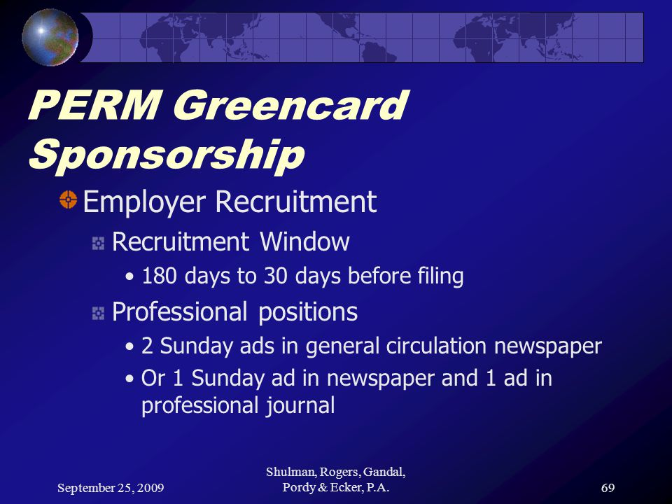 September 25, 2009 Shulman, Rogers, Gandal, Pordy & Ecker, P.A.69 PERM Greencard Sponsorship Employer Recruitment Recruitment Window 180 days to 30 days before filing Professional positions 2 Sunday ads in general circulation newspaper Or 1 Sunday ad in newspaper and 1 ad in professional journal
