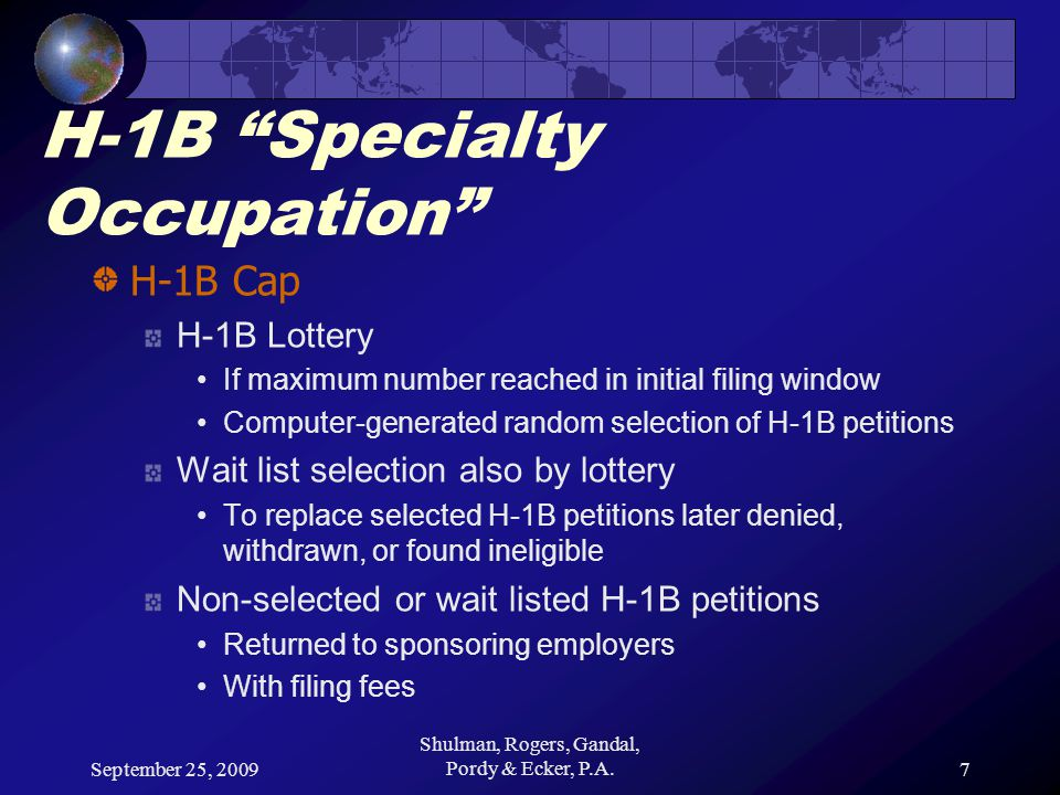 September 25, 2009 Shulman, Rogers, Gandal, Pordy & Ecker, P.A.7 H-1B Specialty Occupation H-1B Cap H-1B Lottery If maximum number reached in initial filing window Computer-generated random selection of H-1B petitions Wait list selection also by lottery To replace selected H-1B petitions later denied, withdrawn, or found ineligible Non-selected or wait listed H-1B petitions Returned to sponsoring employers With filing fees
