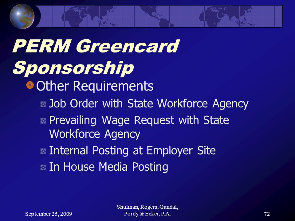 September 25, 2009 Shulman, Rogers, Gandal, Pordy & Ecker, P.A.72 PERM Greencard Sponsorship Other Requirements Job Order with State Workforce Agency Prevailing Wage Request with State Workforce Agency Internal Posting at Employer Site In House Media Posting