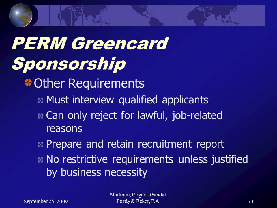 September 25, 2009 Shulman, Rogers, Gandal, Pordy & Ecker, P.A.73 PERM Greencard Sponsorship Other Requirements Must interview qualified applicants Can only reject for lawful, job-related reasons Prepare and retain recruitment report No restrictive requirements unless justified by business necessity