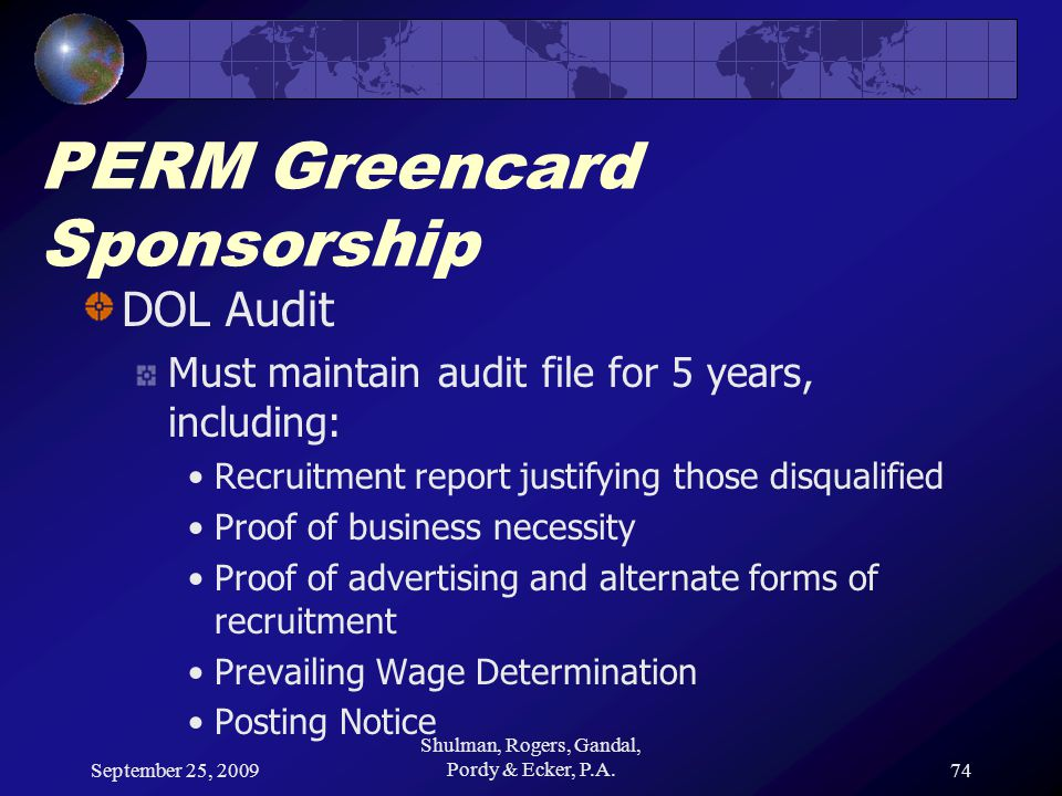 September 25, 2009 Shulman, Rogers, Gandal, Pordy & Ecker, P.A.74 PERM Greencard Sponsorship DOL Audit Must maintain audit file for 5 years, including: Recruitment report justifying those disqualified Proof of business necessity Proof of advertising and alternate forms of recruitment Prevailing Wage Determination Posting Notice