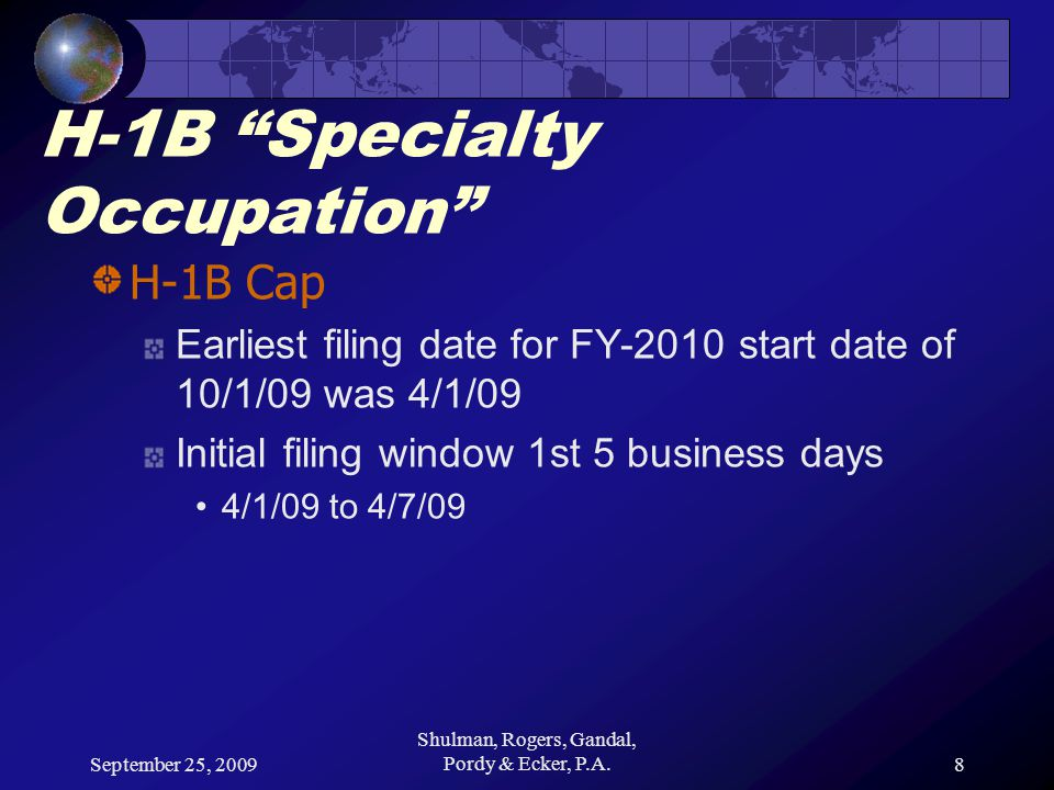 September 25, 2009 Shulman, Rogers, Gandal, Pordy & Ecker, P.A.9 H-1B Specialty Occupation H-1B Cap (FY-2009) FY-2009 H-1B Cap reached 4/7/08 5th day of H-1B filing window for FY-2009 10/1/08 start dates Approx.
