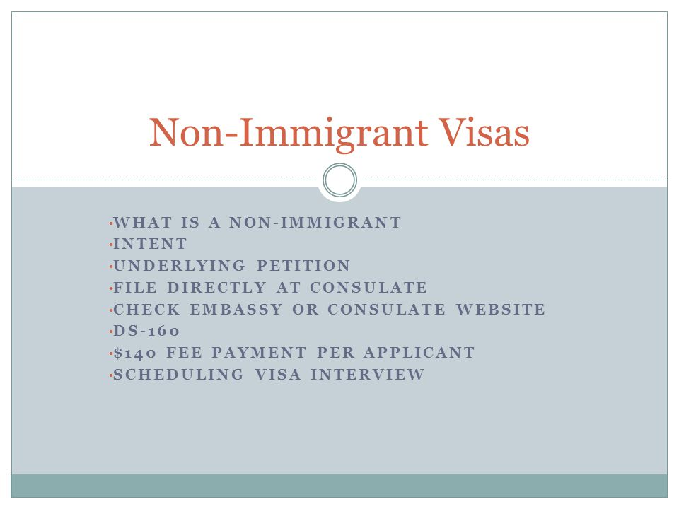 WHAT IS A NON-IMMIGRANT INTENT UNDERLYING PETITION FILE DIRECTLY AT CONSULATE CHECK EMBASSY OR CONSULATE WEBSITE DS-160 $140 FEE PAYMENT PER APPLICANT SCHEDULING VISA INTERVIEW Non-Immigrant Visas
