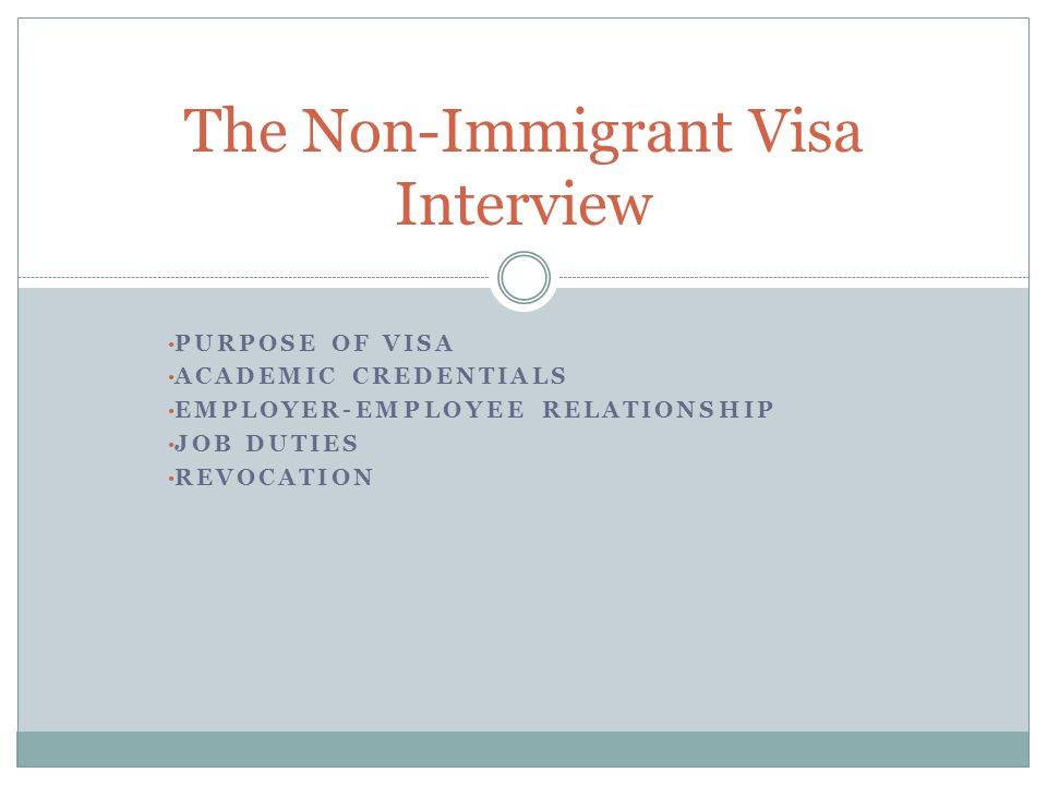 PURPOSE OF VISA ACADEMIC CREDENTIALS EMPLOYER-EMPLOYEE RELATIONSHIP JOB DUTIES REVOCATION The Non-Immigrant Visa Interview