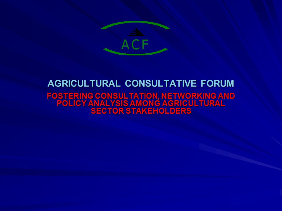 AGRICULTURAL CONSULTATIVE FORUM FOSTERING CONSULTATION, NETWORKING AND POLICY ANALYSIS AMONG AGRICULTURAL SECTOR STAKEHOLDERS