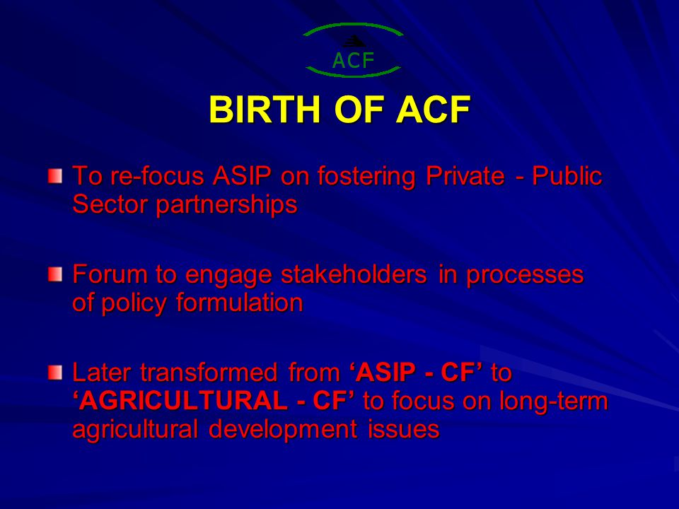 BIRTH OF ACF To re-focus ASIP on fostering Private - Public Sector partnerships Forum to engage stakeholders in processes of policy formulation Later transformed from 'ASIP - CF' to 'AGRICULTURAL - CF' to focus on long-term agricultural development issues
