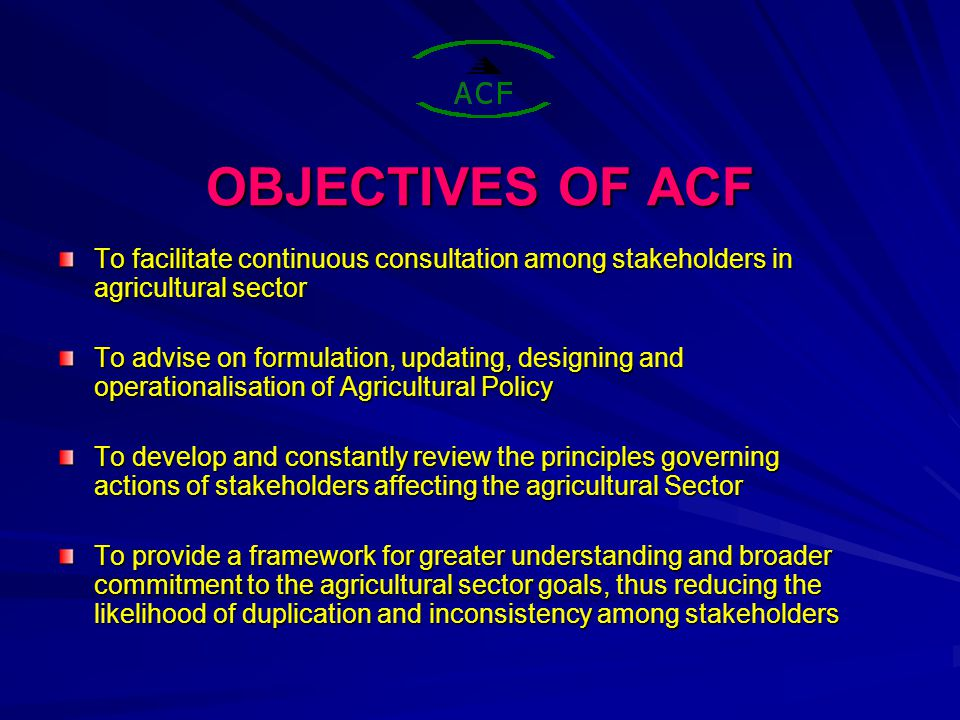 STAKEHOLDER PERCEPTIONS OF ACF ROLE Acknowledge importance of ACF Emphasise the need for ACF to adjust to emerging issues Extend focus beyond agricultural Production More stakeholder driven in-depth analysis Strategic links and alliances with others – FSRP, Millers, other line Ministries.