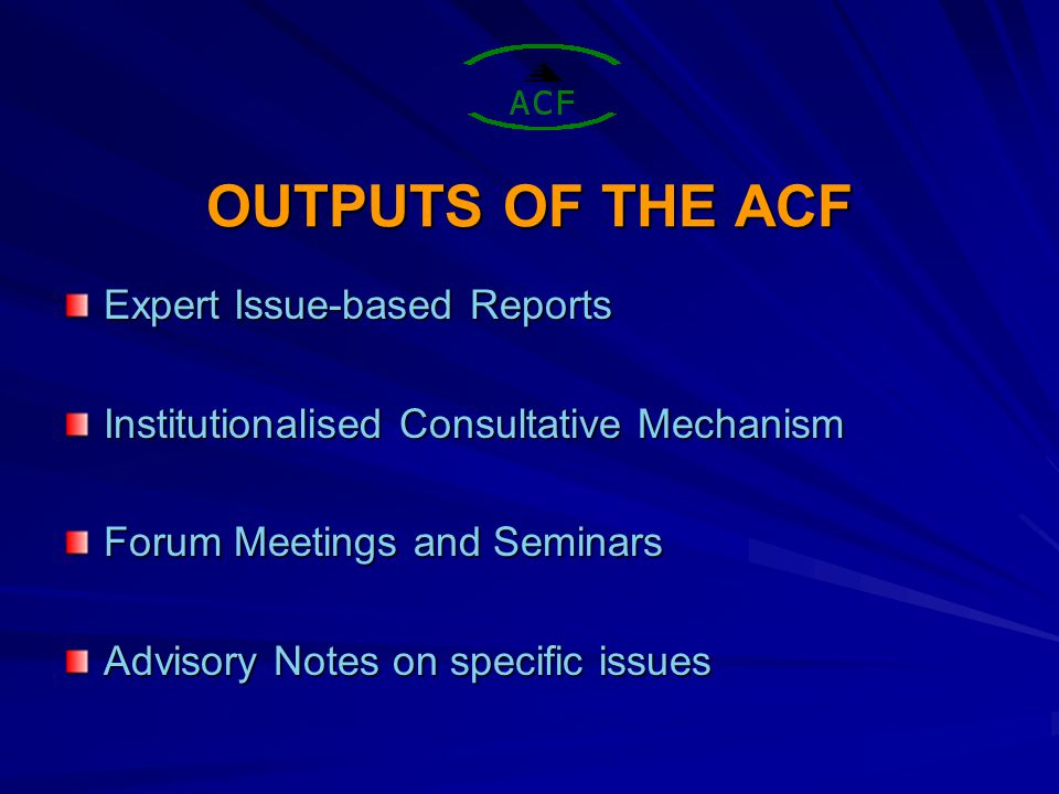 OUTPUTS OF THE ACF Expert Issue-based Reports Institutionalised Consultative Mechanism Forum Meetings and Seminars Advisory Notes on specific issues