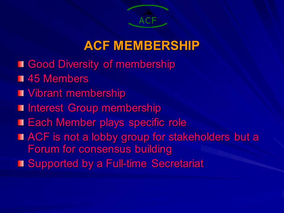 ACF MEMBERSHIP Good Diversity of membership 45 Members Vibrant membership Interest Group membership Each Member plays specific role ACF is not a lobby group for stakeholders but a Forum for consensus building Supported by a Full-time Secretariat