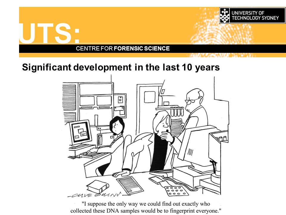 UTS: CENTRE FOR FORENSIC SCIENCE Significant development in the last 10 years —DNA = new benchmark Affected the status and resourcing of trace evidence: impacted on lab infrastructure and processes and altered the evidence mix.