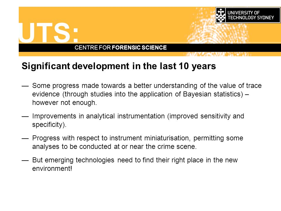 UTS: CENTRE FOR FORENSIC SCIENCE Acknowledgements —NIJ for the invitation —Members of the Australian & NZ Forensic Science community who provided feedback and thoughts, in particular: Dr John Buckleton, ESR, Auckland Dr Hilton Kobus, SA Forensic Science Centre, Adelaide.