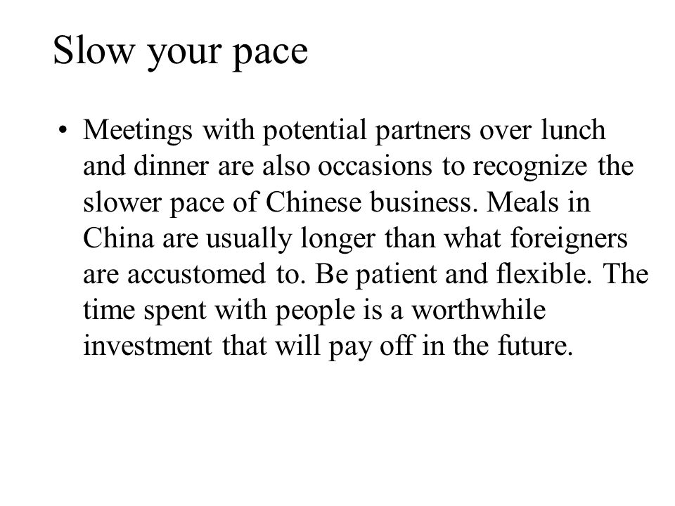 Slow your pace Meetings with potential partners over lunch and dinner are also occasions to recognize the slower pace of Chinese business.