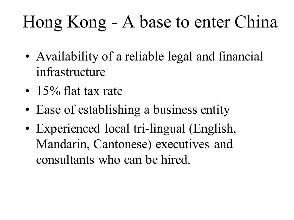 Hong Kong - A base to enter China Availability of a reliable legal and financial infrastructure 15% flat tax rate Ease of establishing a business entity Experienced local tri-lingual (English, Mandarin, Cantonese) executives and consultants who can be hired.