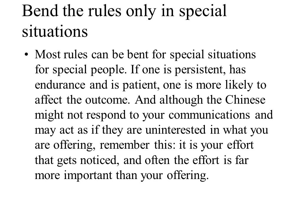 Bend the rules only in special situations Most rules can be bent for special situations for special people.