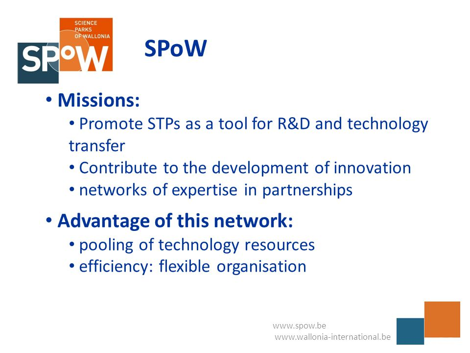www.spow.be www.wallonia-international.be SPoW Missions: Promote STPs as a tool for R&D and technology transfer Contribute to the development of innovation networks of expertise in partnerships Advantage of this network: pooling of technology resources efficiency: flexible organisation
