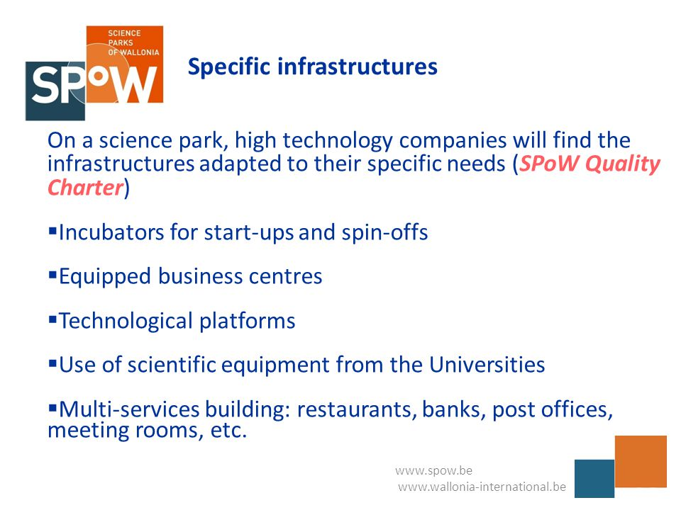 www.spow.be www.wallonia-international.be Specific infrastructures On a science park, high technology companies will find the infrastructures adapted to their specific needs (SPoW Quality Charter)  Incubators for start-ups and spin-offs  Equipped business centres  Technological platforms  Use of scientific equipment from the Universities  Multi-services building: restaurants, banks, post offices, meeting rooms, etc.