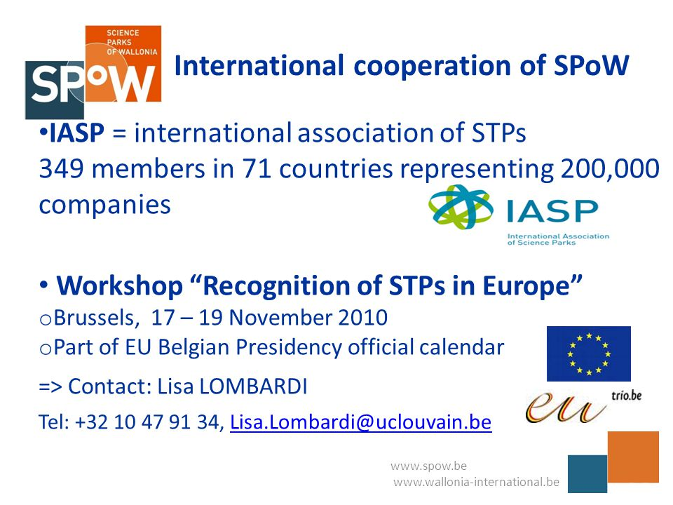 www.spow.be www.wallonia-international.be International cooperation of SPoW IASP = international association of STPs 349 members in 71 countries representing 200,000 companies Workshop Recognition of STPs in Europe o Brussels, 17 – 19 November 2010 o Part of EU Belgian Presidency official calendar => Contact: Lisa LOMBARDI Tel: +32 10 47 91 34, Lisa.Lombardi@uclouvain.beLisa.Lombardi@uclouvain.be