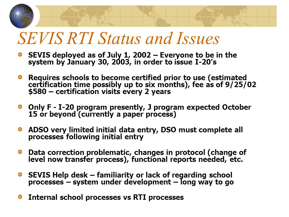 SEVIS RTI Status and Issues SEVIS deployed as of July 1, 2002 – Everyone to be in the system by January 30, 2003, in order to issue I-20's Requires schools to become certified prior to use (estimated certification time possibly up to six months), fee as of 9/25/02 $580 – certification visits every 2 years Only F - I-20 program presently, J program expected October 15 or beyond (currently a paper process) ADSO very limited initial data entry, DSO must complete all processes following initial entry Data correction problematic, changes in protocol (change of level now transfer process), functional reports needed, etc.