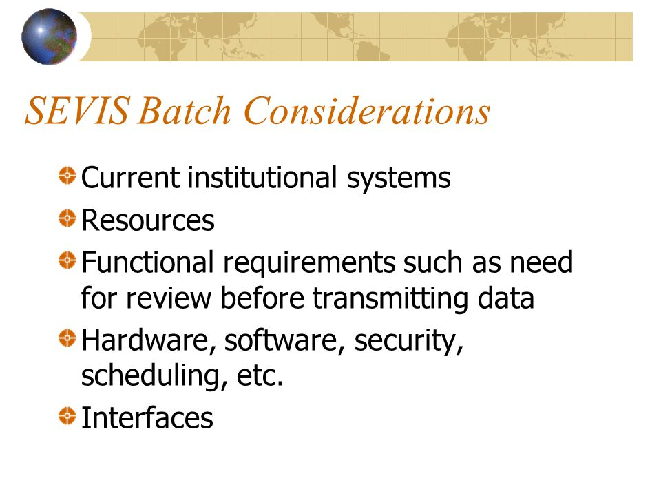 SEVIS Batch Considerations Current institutional systems Resources Functional requirements such as need for review before transmitting data Hardware, software, security, scheduling, etc.