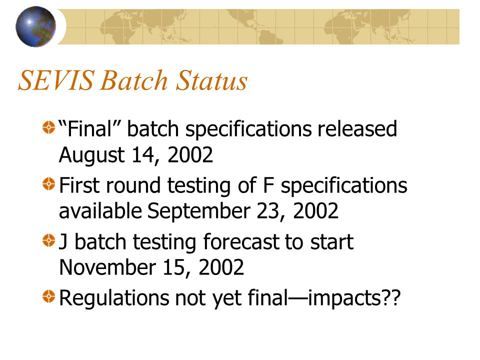 SEVIS Batch Status Final batch specifications released August 14, 2002 First round testing of F specifications available September 23, 2002 J batch testing forecast to start November 15, 2002 Regulations not yet final—impacts??