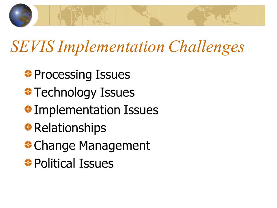SEVIS Implementation Challenges Processing Issues Technology Issues Implementation Issues Relationships Change Management Political Issues
