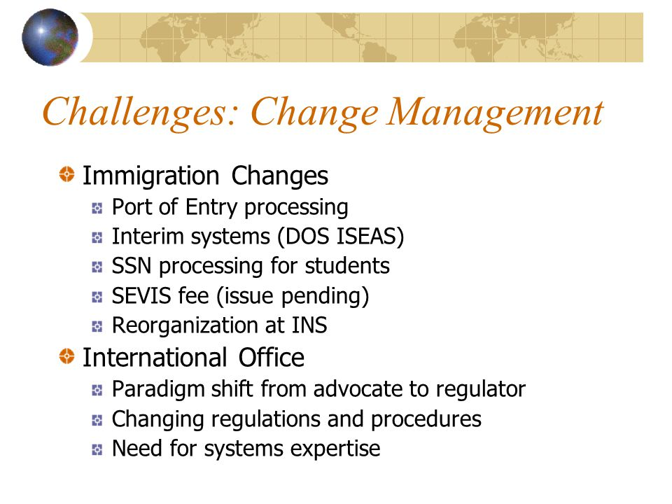 Challenges: Change Management Immigration Changes Port of Entry processing Interim systems (DOS ISEAS) SSN processing for students SEVIS fee (issue pending) Reorganization at INS International Office Paradigm shift from advocate to regulator Changing regulations and procedures Need for systems expertise