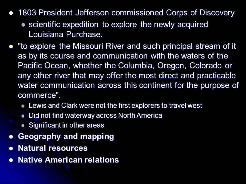 1803 President Jefferson commissioned Corps of Discovery 1803 President Jefferson commissioned Corps of Discovery scientific expedition to explore the newly acquired Louisiana Purchase.