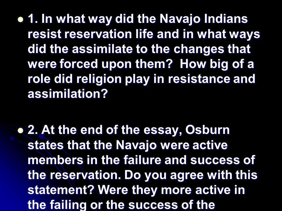 1. In what way did the Navajo Indians resist reservation life and in what ways did the assimilate to the changes that were forced upon them? How big o
