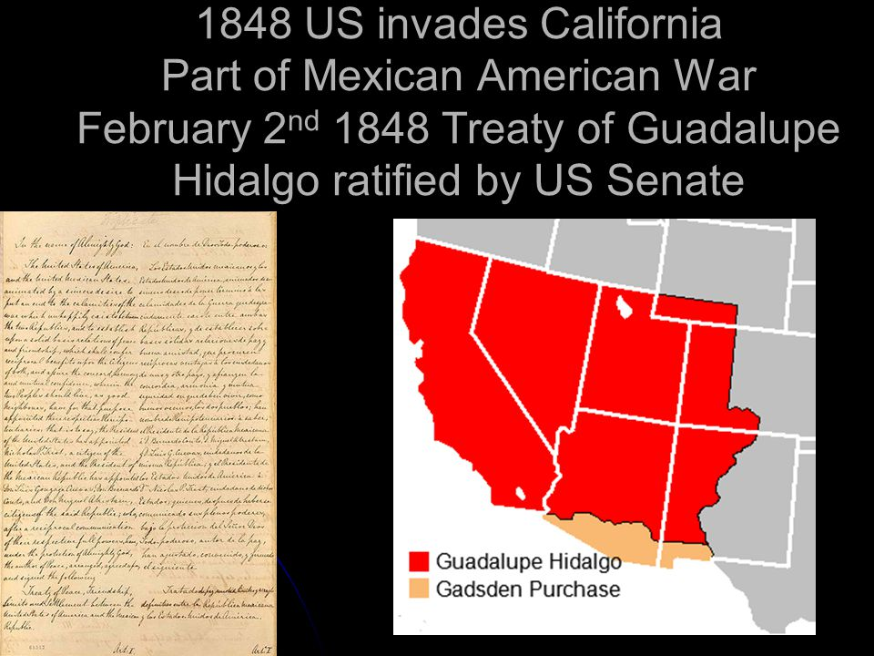1848 US invades California Part of Mexican American War February 2 nd 1848 Treaty of Guadalupe Hidalgo ratified by US Senate
